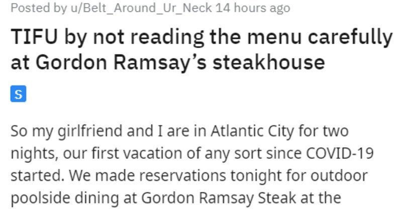 Guy makes mistake about price of beef, eats 420 dollars worth of steak | Posted by u/Belt_Around_Ur_Neck 14 hours ago TIFU by not reading menu carefully at Gordon Ramsay's steakhouse S So my girlfriend and are Atlantic City two nights, our first vacation any sort since COVID-19 started made reservations tonight outdoor poolside dining at Gordon Ramsay Steak at Harrah's were there last year things were normal and were lucky this one few restaurants open and with good outdoor dining Morton's Steak