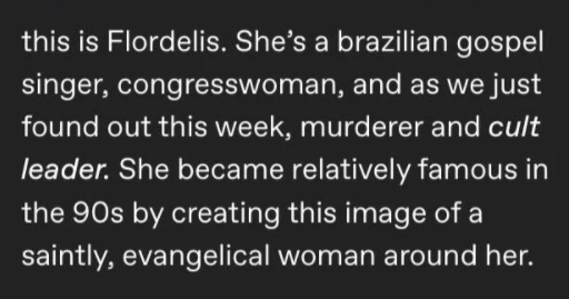 "Tumblr thread explains scandal of Flordelis murder, hitman, cult, evangelism, brazilian politics | this is Flordelis. She's brazilian gospel singer, congresswoman, and as just found out this week, murderer and cult leader. She became relatively famous 90s by creating this image saintly, evangelical woman around her. She had 3 biological children and had adopted 5 teenagers (one them is Anderson do Carmo, who would go on become an evangelical pastor, keep mind Those are her Kids. Why Kids""?"