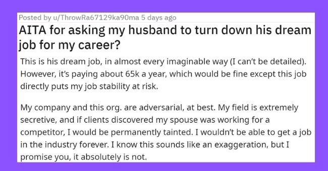 wife demands husband turn down his dream job which will risk her entire career | Posted by u/ThrowRa67129ka90ma 5 days ago 3 8 14 2 23 4 10 8 AITA asking my husband turn down his dream job my career? Not hole going be vague privacy reasons, sorry 33F) am breadwinner our household have multiple, highly specialized degrees niche industry make 200k with potential get 600-M's range. My company has not been hit badly by COVID, so most us have kept our jobs, but held strict standards.