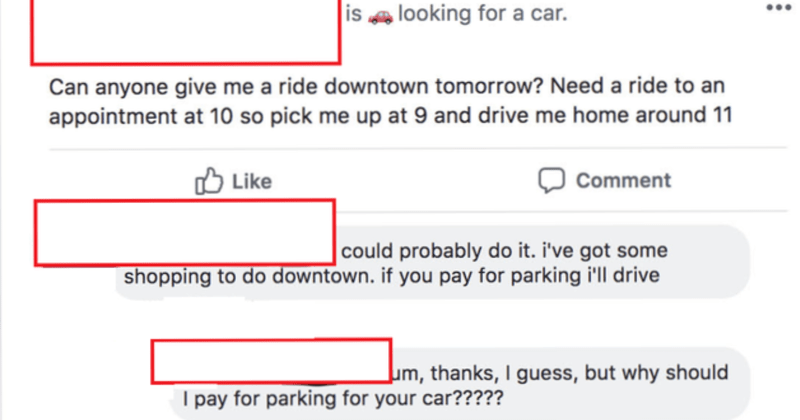 entitled people with ridiculous demands | is looking car Can anyone give ride downtown tomorrow? Need ride an appointment at 10 so pick up at 9 and drive home around 11 O Like Comment could probably do got some shopping do downtown. if pay parking drive Jum, thanks guess, but why should pay parking car