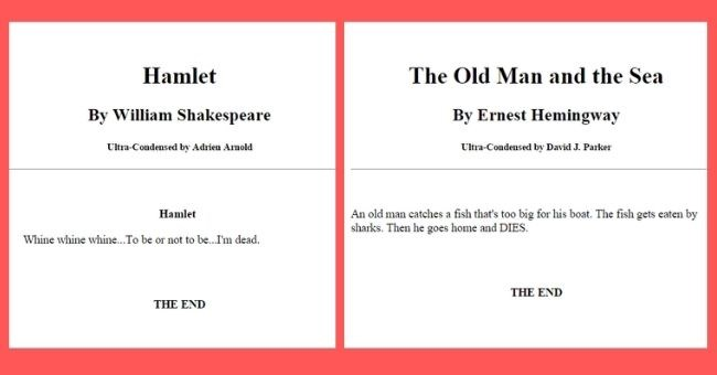 funny summaries of classic books - cover pic summaries of Hamlet and The Old man and the Sea | Hamlet By William Shakespeare Ultra-Condensed by Adrien Arnold Hamlet Whine whine whine be or not be dead END | Old Man and Sea By Ernest Hemingway Ultra-Condensed by David J. Parker An old man catches fish 's too big his boat fish gets eaten by sharks. Then he goes home and DIES END