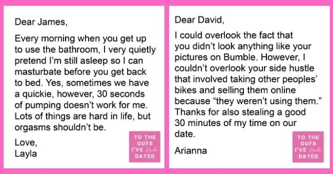 letters of disappointment from women to guys they've dated | Dear James, Every morning get up use bathroom very quietly pretend l'm still asleep so can masturbate before get back bed. Yes, sometimes have quickie, however, 30 seconds pumping doesn't work Lots things are hard life, but orgasms shouldn't be Love, Layla GUYS Kinda DATED | Dear David could overlook fact didn't look anything like pictures on Bumble. However couldn't overlook side hustle involved taking other peoples' bikes and selling