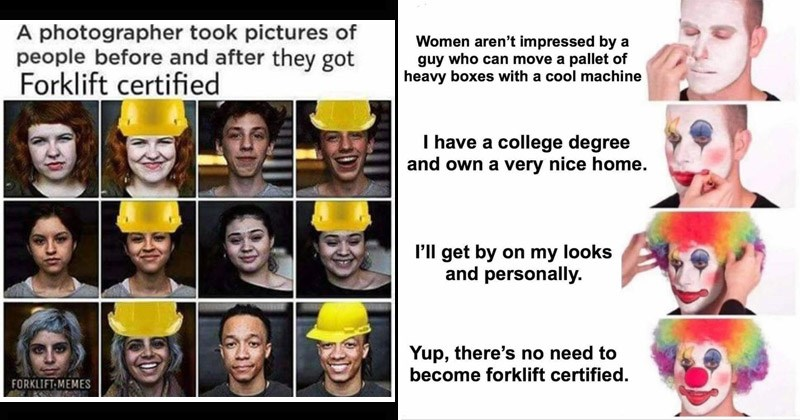 Funny shitposts about forklifts | photographer took pictures people before and after they got Forklift certified FORKLIFT-MEMES yellow hardhat helmet | Women aren't impressed by guy who can move pallet heavy boxes with cool machine have college degree and own very nice home. P'll get by on my looks and personally. Yup, there's no need become forklift certified. putting on clown makeup