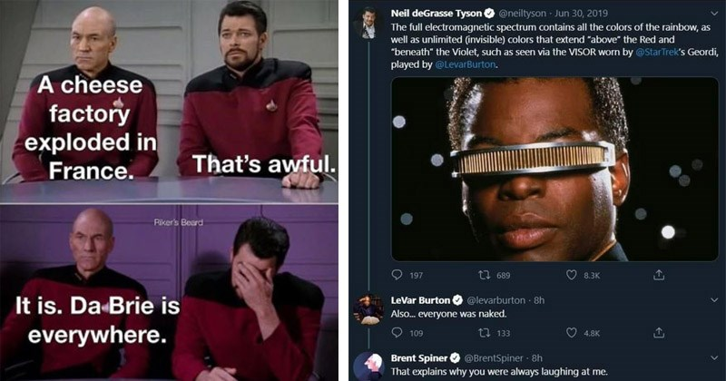 "Funny memes about Star Trek | cheese factory exploded France s awful. Riker's Beard is. Da Brie is everywhere pun debris | Neil deGrasse Tyson O @neiltyson Jun 30, 2019 full electromagnetic spectrum contains all colors rainbow, as well as unlimited (invisible) colors extend ""above Red and ""beneath Violet, such as seen via VISOR worn by @StarTrek's Geordi, played by @LevarBurton. 197 ?689 8.3K LeVar Burton @levarburton 8h Also. everyone naked. 109 27 133 4.8K @BrentSpiner 8h Brent Spiner explains"