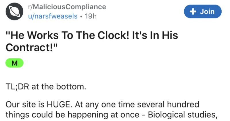 "Man insists on strictly following contracted hours, everyone follows suit, and management ends up caving | r/MaliciousCompliance Join u/narsfweasels 19h ""He Works Clock s His Contract M TL;DR at bottom. Our site is HUGE. At any one time several hundred things could be happening at once Biological studies, chemical experimentation, clinical studies on humans, and whole LOT paperwork tacit understanding is work until job is finished, not 9-5 sometimes means will work 12-hour days more than once"