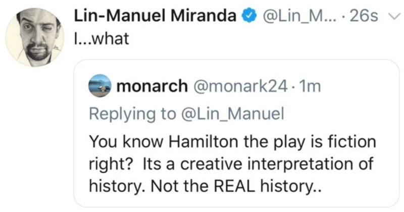 A collection of clueless people that didn't know who they were talking to | Lin-Manuel Miranda O @Lin_M 26s v monarch @monark24 1m Replying Lin_Manuel know Hamilton play is fiction right? Its creative interpretation history. Not REAL history O 14 2718 491