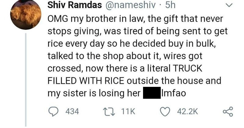 A Twitter thread about a hilarious rice delivery fail | Shiv Ramdas @nameshiv 5h OMG my brother law gift never stops giving tired being sent get rice every day so he decided buy bulk, talked shop about wires got crossed, now there is literal TRUCK FILLED WITH RICE outside house and my sister is losing her shit Imfao 434 17 11K 42.2K Shiv Ramdas @nameshiv 5h If have never heard woman destroy man with one sentence 25 times row should meet my sister. She's terrifying rn on phone and scared and she