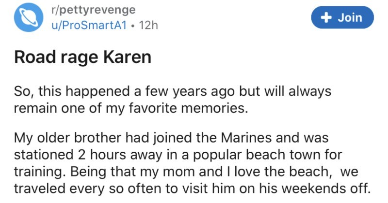 A road raging Karen gets taught a lesson after pitching a fit about a traffic jam | r/pettyrevenge Join u/ProSmartA1 12h Road rage Karen So, this happened few years ago but will always remain one my favorite memories. My older brother had joined Marines and stationed 2 hours away popular beach town training. Being my mom and love beach traveled every so often visit him on his weekends off. After great visit with my brother decided head home. This particular weekend, there some huge classic car