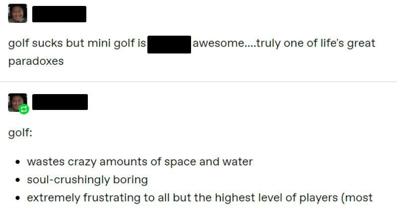 A quick and entertaining Tumblr post about how mini golf is better than golf | peniswakt golf sucks but mini golf is fucking awesome truly one life's great paradoxes peniswakt golf wastes crazy amounts space and water soul-crushingly boring extremely frustrating all but highest level players (most golfers will never even shoot par prohibitively expensive (golf clubs are very costly and one round golf can cost $100+)