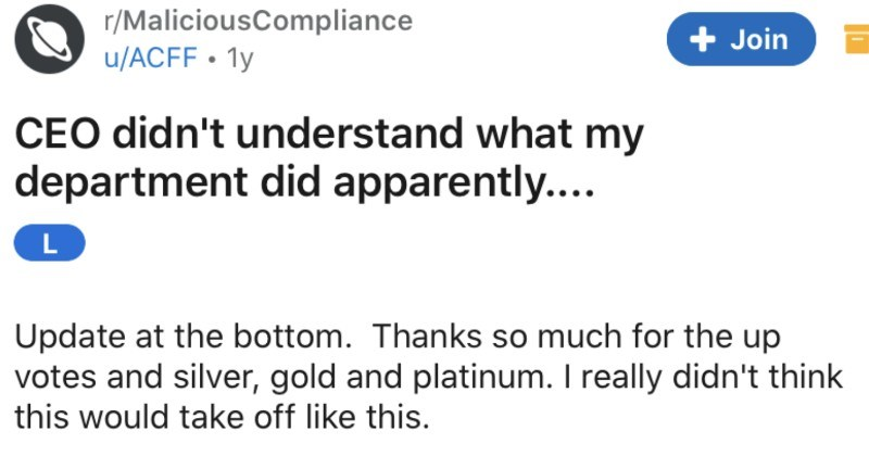 A CEO doesn't understand how departments work so he brings in a Karen that messes it all up | r/MaliciousCompliance Join u/ACFF 1y CEO didn't understand my department did apparently L Update at bottom. Thanks so much up votes and silver, gold and platinum really didn't think this would take off like this. Some backstory general troubleshooter my company. My job involved lot travelling different clients support. My area work is Ontario, Canada (where am based out and some nearby States United