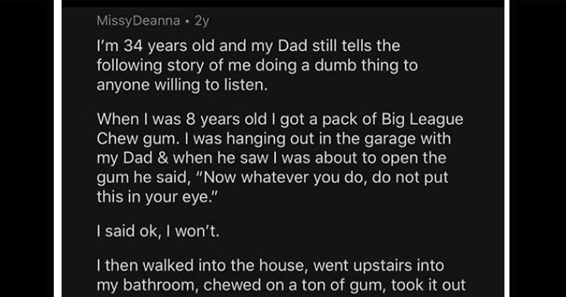 Funny stories from /r/AskReddit of people who did embarrassing things | MissyDeanna 2y 34 years old and my Dad still tells following story doing dumb thing anyone willing listen 8 years old got pack Big League Chew gum hanging out garage with my Dad he saw about open gum he said Now whatever do, do not put this eye said ok won't then walked into house, went upstairs into my bathroom, chewed on ton gum, took out my mouth and put on my eye gum perfect texture sticky and stuck my eyebrow and all my