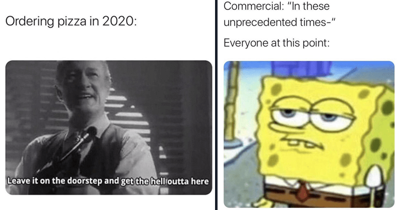 funny random memes, nerdy memes, dank memes, relatable memes, star wars memes, gaming memes | Ordering pizza 2020: Leave on doorstep and get hell outta here | Commercial these unprecedented times Everyone at this point: Spongebob