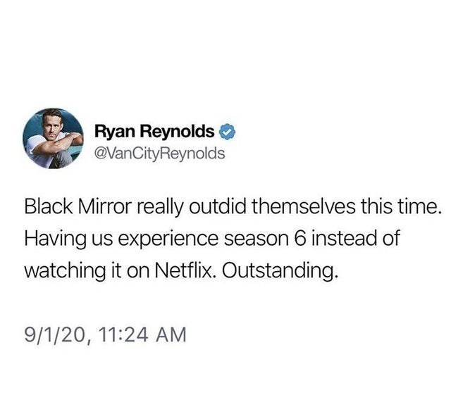 top weekly tweets from white people twitter | Person - Ryan Reynolds @VanCityReynolds Black Mirror really outdid themselves this time. Having us experience season 6 instead watching on Netflix. Outstanding. 9/1/20, 11:24 AM
