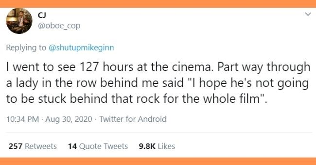 tweets of dumb things people overheard at movie theaters | tweet about 127 hours movie @ Save CJ @oboe_cop Replying to @shutupmikeginn I went to see 127 hours at the cinema. Part way through a lady in the row behind me said l hope he's not going to be stuck behind that rock for the whole film