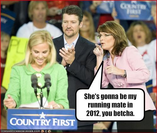 She's gonna be my running mate in 2012, you betcha.