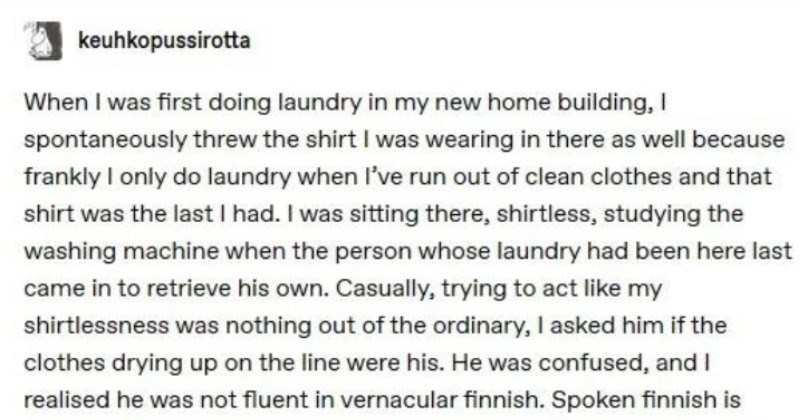 Wholesome helpful neighbor Tumblr story | keuhkopussirotta first doing laundry my new home building spontaneously threw shirt wearing there as well because frankly only do laundry l've run out clean clothes and shirt last had sitting there, shirtless, studying washing machine person whose laundry had been here last came retrieve his own. Casually, trying act like my shirtlessness nothing out ordinary asked him if clothes drying up on line were his. He confused, and realised he not fluent
