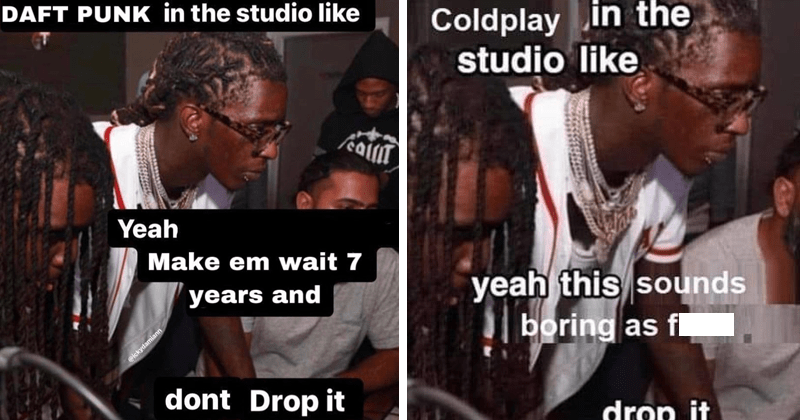 funny dank memes featuring young thug dank memes, stupid memes, in the studio like drop it | DAFT PUNK studio like caliT Yeah Make em wait 7 years and @ickydamiann dont Drop | Coldplay studio like yeah this sounds boring as fuck drop