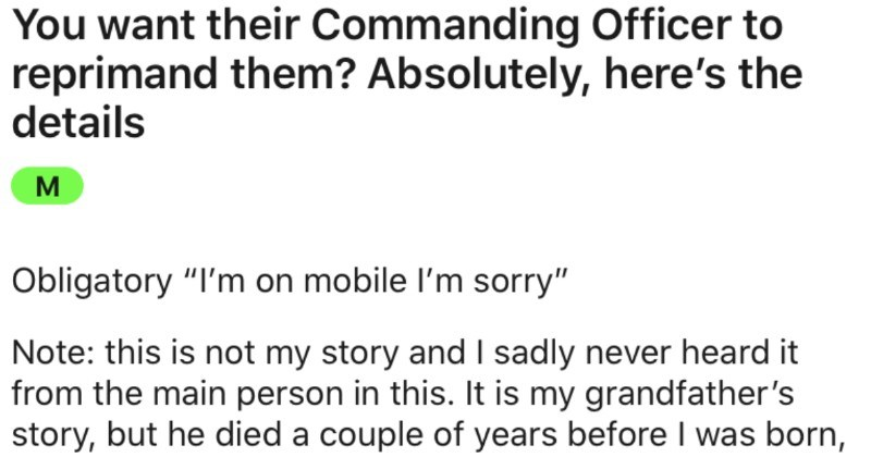 "An angry cop asks for RAF Commanding Officer's details, and RAF Commanding Officer complies | want their Commanding Officer reprimand them? Absolutely, here's details M Obligatory on mobile l'm sorry"" Note: this is not my story and sadly never heard main person this is my grandfather's story, but he died couple years before born, so sadly never met him. His antics, however, are told throughout family don't actually know if any them have reddit, but know fact my gran has no idea even exists"