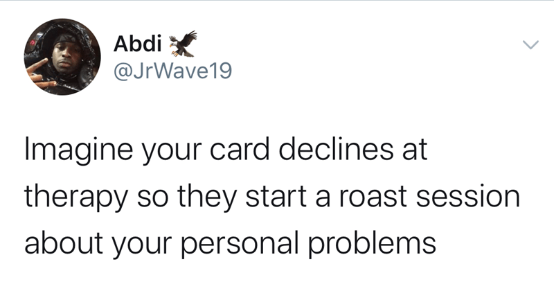 funny twitter meme imagine if your card declines | Abdi JrWave19 Imagine card declines at therapy so they start roast session about personal problems