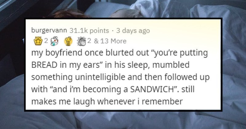 "Weird and funny things people said in their sleep | burgervann 31.1k points 3 days ago O 2 8 2 13 More my boyfriend once blurted out putting BREAD my ears his sleep, mumbled something unintelligible and then followed up with ""and becoming SANDWICH still makes laugh whenever remember"