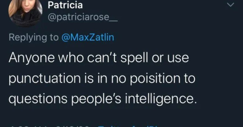 People who destroyed themselves by trying to insult someone else on social media | Patricia @patriciarose_ Replying MaxZatlin Anyone who can't spell or use punctuation is no poisition questions people's intelligence.
