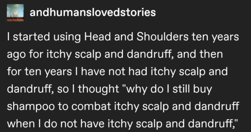 "A quick Tumblr post highlights how forgetful human beings can be | andhumanslovedstories started using Head and Shoulders ten years ago itchy scalp and dandruff, and then ten years have not had itchy scalp and dandruff, so thought ""why do still buy shampoo combat itchy scalp and dandruff do not have itchy scalp and dandruff so stopped buying shampoo itchy scalp and dandruff and can guess have now? Can predict currently afflicts s alright if can't because apparently fuckin couldn't either"