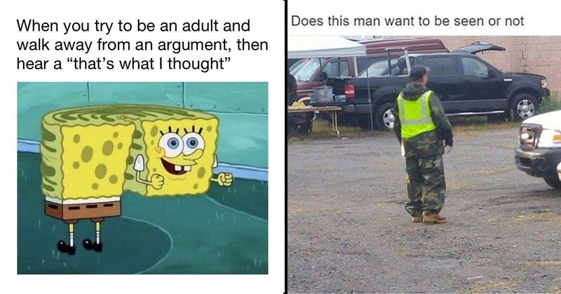 funny relatable memes, spongebob memes, funny tweets, funny tumblr posts | spongebob try be an adult and walk away an argument, then hear s thought | Does this man want be seen or not man in camouflage and safety vest