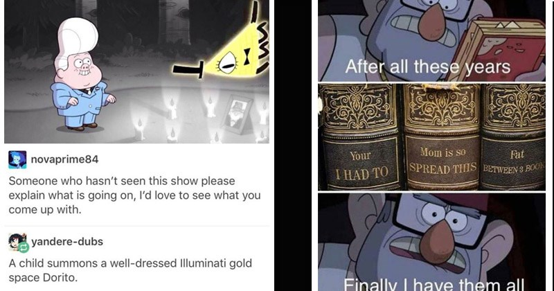 Funny memes about 'Gravity Falls' | novaprime84 Someone who hasn't seen this show please explain is going on, l'd love see come up with. yandere-dubs child summons well-dressed Illuminati gold space Dorito. | After all these years Mom is so Fat HAD SPREAD THIS BETWEEN 3 Books Finally have them all
