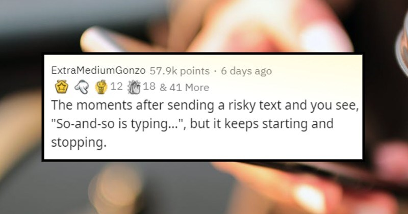 the longest thirty seconds activities | ExtraMediumGonzo 57.9k points 6 days ago 12 18 41 More moments after sending risky text and see So-and-so is typing but keeps starting and stopping. Reminds tweet went something like ever send text 's so risky clean entire house?""