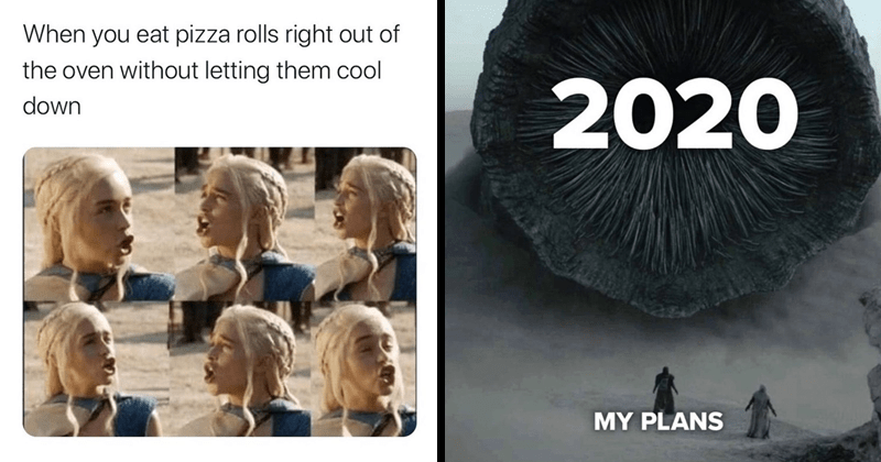 funny random memes, dank memes, stupid memes, nerdy memes, relatable memes | 2020 MY PLANS giant sandworm from Dube trailer | eat pizza rolls right out oven without letting them cool down Game of thrones Daenerys