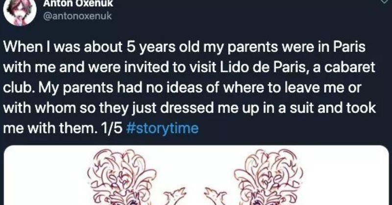 Twitter thread about 5 year old at a french cabaret club | Anton Oxenuk @antonoxenuk about 5 years old my parents were Paris with and were invited visit Lido de Paris cabaret club. My parents had no ideas where leave or with whom so they just dressed up suit and took with them. 1/5 #storytime