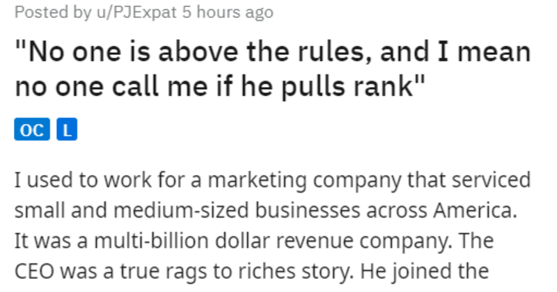 "cool CEO fires bad VP work story | Posted by u/PJExpat 5 hours ago ""No one is above rules, and mean no one call if he pulls rank"" oc L used work marketing company serviced small and medium-sized businesses across America multi-billion dollar revenue company CEO true rags riches story. He joined company right after he got out jail his early 20s small drug charge and worked his way up over 20 years eventually become CEO company CEO strongly believed success company did not come brilliant and"