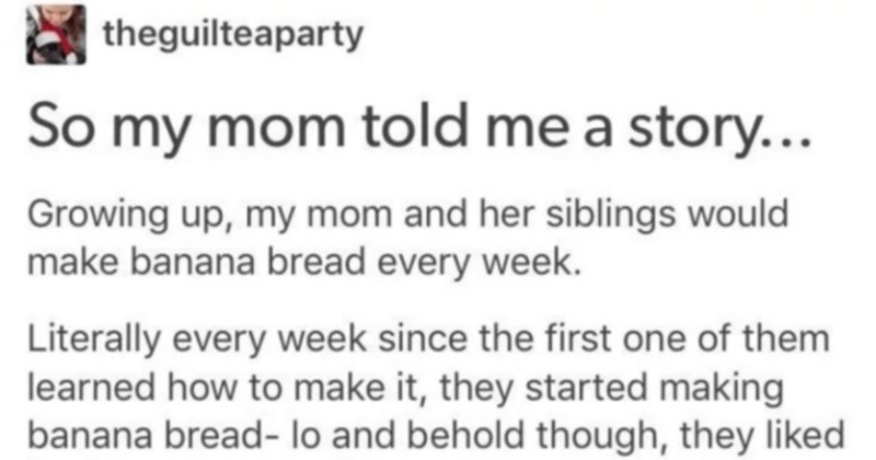 Grandpa hates banana bread, but proceeds to eat it for years out of love | theguilteaparty So my mom told story Growing up, my mom and her siblings would make banana bread every week. Literally every week since first one them learned make they started making banana bread- lo and behold though, they liked with walnuts and they all knew their dad hated walnuts.