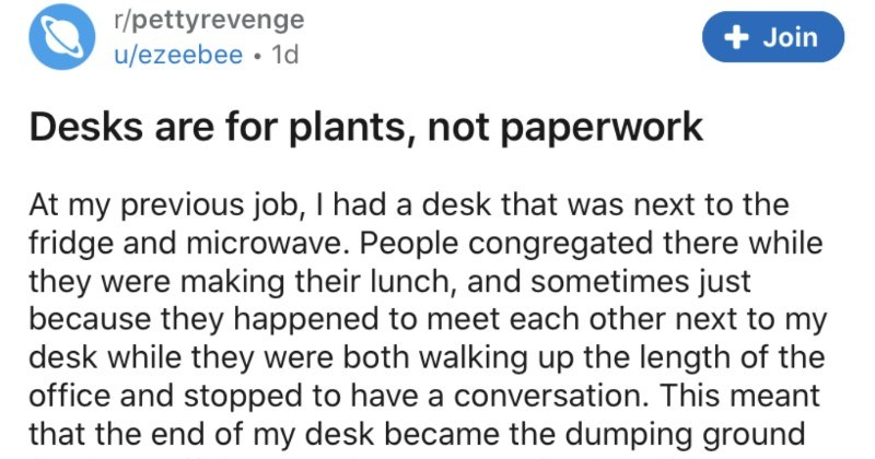 Employee takes petty revenge on coworker who kept leaving stuff on their desk | r/pettyrevenge Join u/ezeebee 1d Desks are plants, not paperwork At my previous job had fridge and microwave. People congregated there while they were making their lunch, and sometimes just because they happened meet each other next my desk while they were both walking up length office and stopped have conversation. This meant end my desk became dumping ground stuff people were carrying but didn't want hold while the