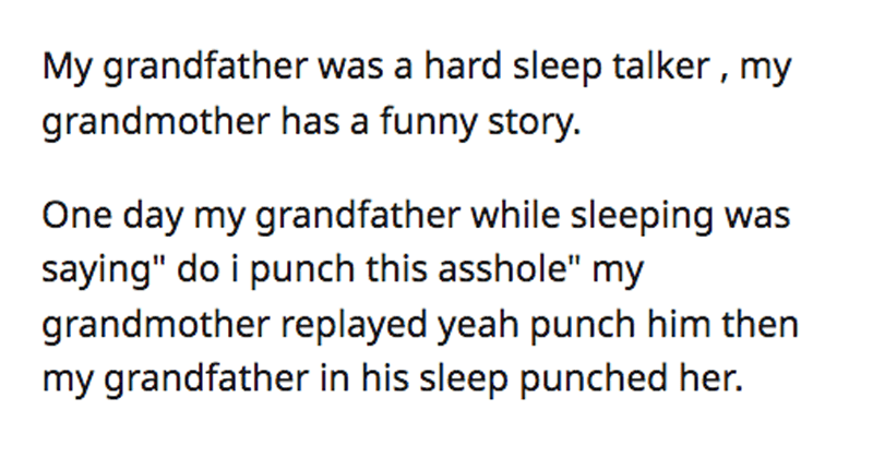 "Funny askreddit thread about stories from partners of people who sleepwalk and sleeptalk, relationships, dating, marriage | Cocamello 11.8k points 6 days ago 3 2 3 More My grandfather hard sleep talker my grandmother has funny story. One day my grandfather while sleeping saying"" do punch this asshole"" my grandmother replayed yeah punch him then my grandfather his sleep punched her."