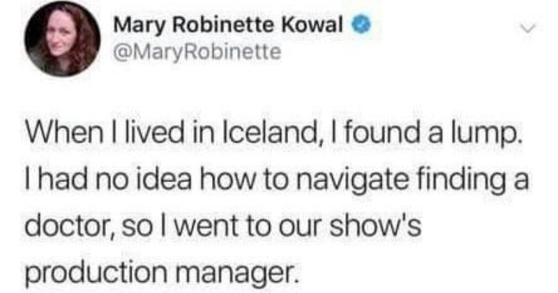 Twitter thread about a woman's experience getting lump removed in Iceland | Mary Robinette Kowal e @MaryRobinette lived lIceland found lump. Ihad no idea navigate finding doctor, so went our show's production manager found lump. Can help find doctor? PM: Just go cancer center Okay do get referral? PM s referral?