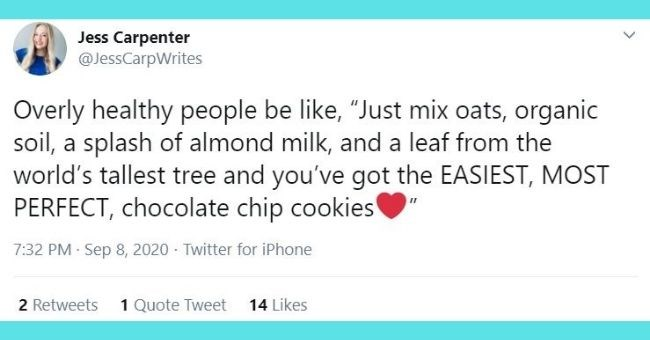 "funniest women tweets we came across this week - text Jess Carpenter @JessCarpWrites Overly healthy people be like, ""Just mix oats, organic soil, a splash of almond milk, and a leaf from the world's tallest tree and you've got the EASIEST, MOST PERFECT, chocolate chip cookies"