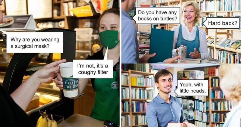 funny jokes, bad puns, dad jokes, painful, cringeworthy   Why are wearing surgical mask not s coughy filter coffee barista Starbucks   Do have any books on turtles? Hard back? Yeah, with little heads. Pun hub library