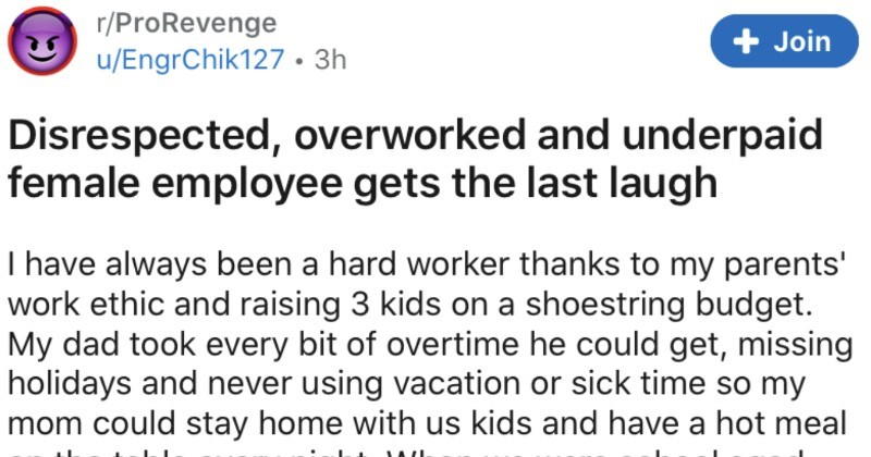 A jerk company overworks and underpays female employee, and she gets last laugh | r/ProRevenge Join u/EngrChik127 3h Disrespected, overworked and underpaid female employee gets last laugh have always been hard worker thanks my parents' work ethic and raising 3 kids on shoestring budget. My dad took every bit overtime he could get, missing holidays and never using vacation or sick time so my mom could stay home with us kids and have hot meal on table every night were school aged, my mom went back
