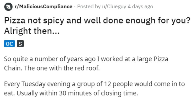 Cook makes spicy overcooked pizza for demanding customers and they like it | r/MaliciousCompliance Posted by u/Clueguy 4 days ago Pizza not spicy and well done enough Alright then oc s So quite number years ago worked at large Pizza Chain one with red roof. Every Tuesday evening group 12 people would come eat. Usually within 30 minutes closing time. They would order 1 large vegetarian pizza, with hot peppers, and ask pizza be well done. They would also ask chillies on side might think, ok is