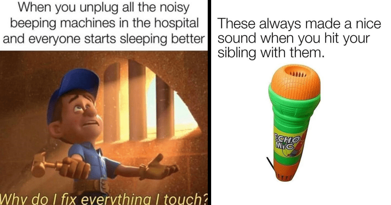 Funny dank and spicy memes, mean memes, sarcastic memes, offensive memess | unplug all noisy beeping machines hospital and everyone starts sleeping better Why do fix everything touch? Fix it Felix | These always made nice sound hit sibling with them. ECHO MIC