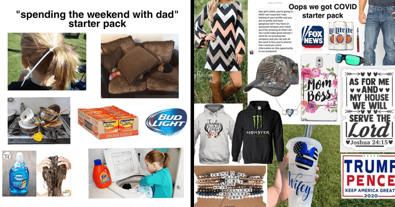 funny starter pack memes, starterpack memes, covid-19, depressing memes, conservatives, coronavirus, ocd | spending weekend with dad starter pack BUD LIGHT MaruchanCMaruchar Ramen podle Soup Ramen Noodle Sour Chicken iken CHICKEN FLAVOR Method 14 DAW Tide fabi | Oops got COVID starter pack Hey girll Listen going think am crazy but looking at profile and are so pretty and have gorgeous hairtt have an awesome network and think be amazing at dot could make great money! work an amazing hair company
