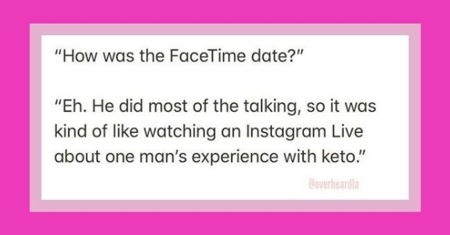 "funniest snippets of conversation heard in LA | Text - ""How was the FaceTime date?"" ""Eh. He did most of the talking, so it was kind of like watching an Instagram Live about one man's experience with keto."""