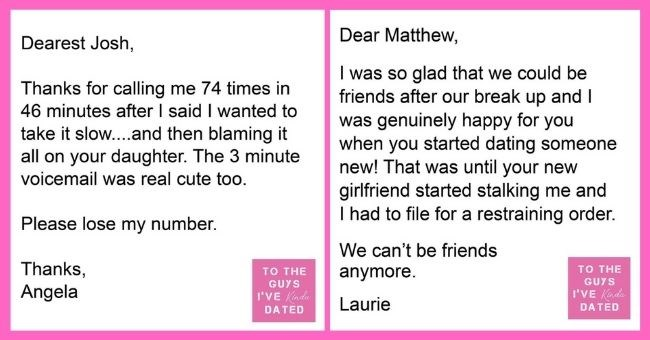 funny letters of disappointment from women to the guys they've dated | thumbnail includes two letters Text - Dearest Josh, Thanks for calling me 74 times in 46 minutes after I said I wanted to take it slow....and then blaming it all on your daughter. The 3 minute voicemail was real cute too. Please lose my number. Thanks, Angela