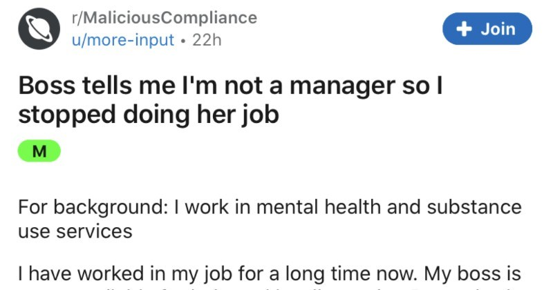 Boss tells employee that they're not a manager, so malicious compliance ensues | r/MaliciousCompliance Join u/more-input 22h Boss tells l'm not manager so stopped doing her job M background work mental health and substance use services have worked my job long time now. My boss is never available help and hardly on site. Recently she has got new manager who is not impressed with her work ethic, but then lock down happened and he had shield, she has gone straight back her old ways. Boss will often