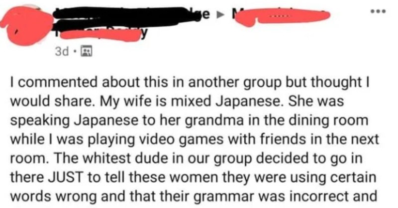 "Cringey friend tries correcting actual Japanese grandma on her grammar | commented about this another group but thought would share. My wife is mixed Japanese. She speaking Japanese her grandma dining room while playing video games with friends next room whitest dude our group decided go there JUST tell these women they were using certain words wrong and their grammar incorrect and they should be using ""wa"" instead ga certain sentence remaining men living room took off our hats and wept"