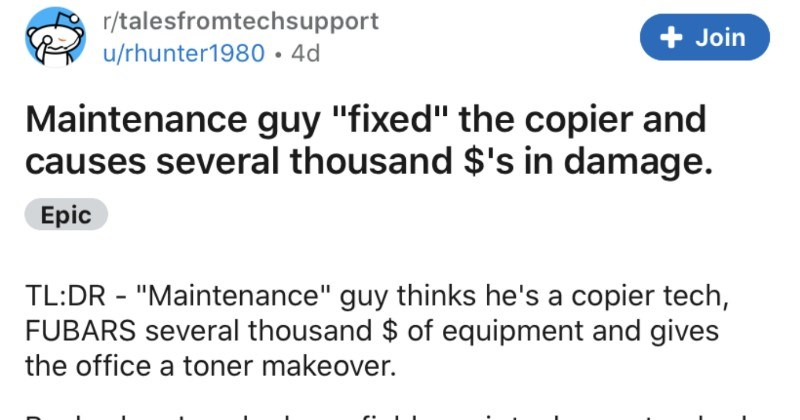 "A ridiculous tale of tech support from a maintenance guy who caused thousands in damage | r/talesfromtechsupport u/rhunter1980•4d Join Maintenance guy ""fixed copier and causes several thousand s damage. Epic TL:DR Maintenance"" guy thinks he's copier tech, FUBARS several thousand equipment and gives office toner makeover. Back worked as field repair tech our standard response time get customer within 24 business hours. If called on Friday late day most likely see monday morning/noon think this"
