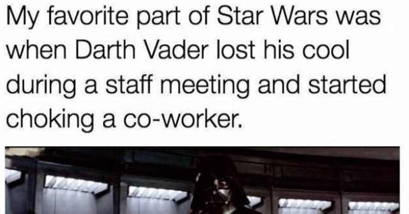 funny and relatable work memes | My favorite part Star Wars Darth Vader lost his cool during staff meeting and started choking co-worker.