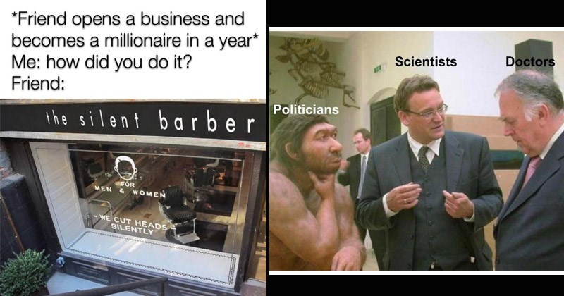 Funny dank memes from /r/DankMemes | Friend opens business and becomes millionaire year did do Friend silent barber FOR MEN WOMEN CUT HEADS SILENTLY | Scientists Doctors Politicians two men in suits discussing with a neanderthal