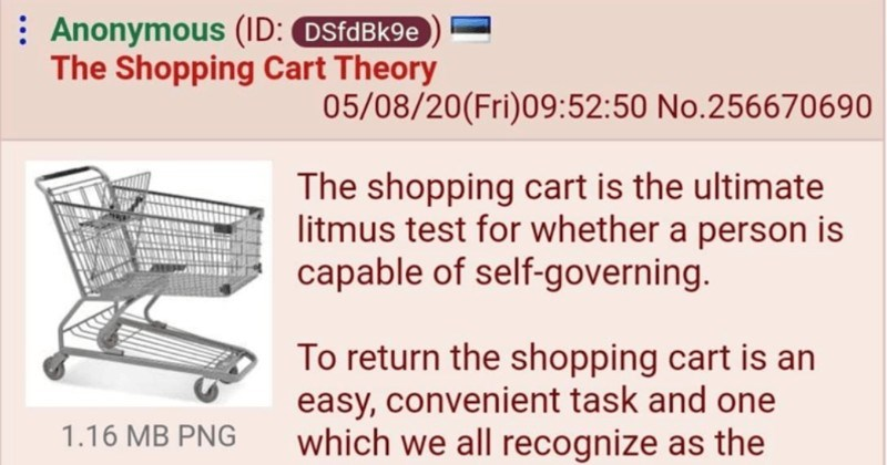 A shopping cart theory works to determine whether a person is good or bad | 4chan thread Anonymous Shopping Cart Theory shopping cart is ultimate litmus test whether person is capable self-governing return shopping cart is an easy, convenient task and one which all recognize as correct, appropriate thing do.